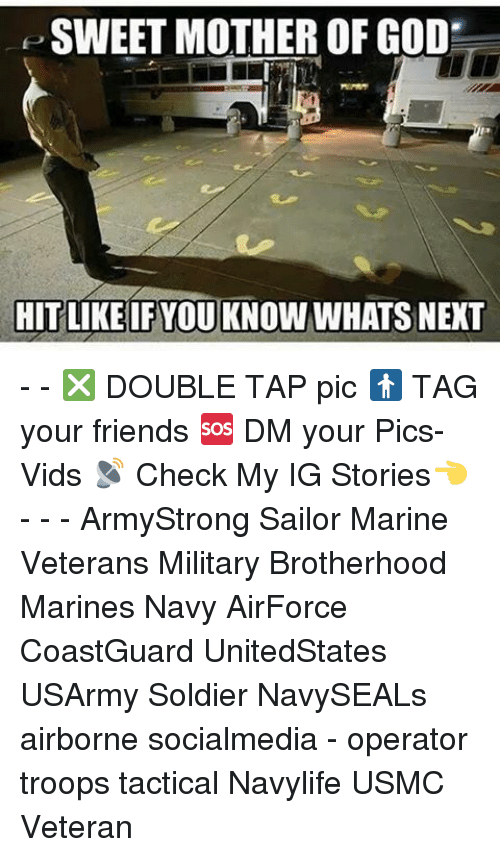mother of god: SWEET MOTHER OF GOD  HIT LIKE IF YOU KNOW WHATSNEXT - - ❎ DOUBLE TAP pic 🚹 TAG your friends 🆘 DM your Pics-Vids 📡 Check My IG Stories👈 - - - ArmyStrong Sailor Marine Veterans Military Brotherhood Marines Navy AirForce CoastGuard UnitedStates USArmy Soldier NavySEALs airborne socialmedia - operator troops tactical Navylife USMC Veteran