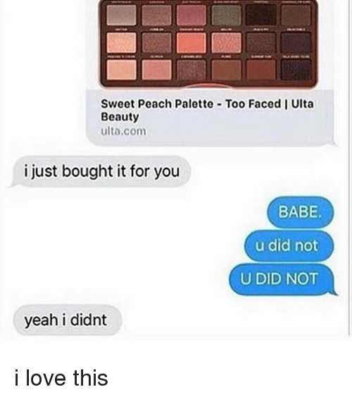 Love, Memes, and Yeah: Sweet Peach Palette Too Faced I Ulta  Beauty  ulta.com  i just bought it for you  BABE  u did not  U DID NOT  yeah i didnt i love this