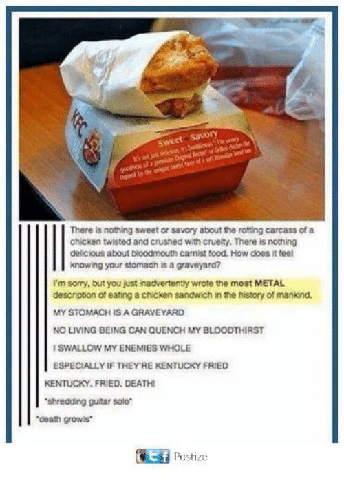 Food, Memes, and Sorry: Sweet Savory  ly  There is nothing sweet or savory about the rotting carcass of a  chicken twisted and crushed with crueity. There is nothing  delicious about bloodmouth carnist food. How does it teel  knowing your stomach is a graveyard?  I'm sorry, but you just inadvertenty wrote the most METAL  description of eating a chicken sandwich in the history of mankind.  MY STOMACH IS A GRAVEYARD  NO LIVING BEING CAN QUENCH MY BLOODTHIRST  ISWALLOW MY ENEMIES WHOLE  ESPECIALLY IF THEY'RE KENTUCKY FRIED  KENTUCKY. FRIED. DEATH  shredding guitar solo  death growls  Pestic