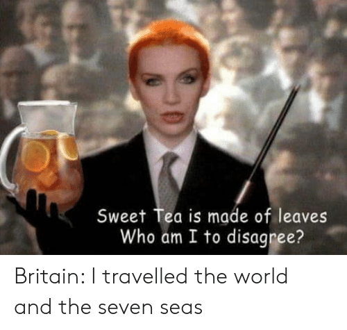 Who Am I: Sweet Tea is made of leaves  Who am I to disagree? Britain: I travelled the world and the seven seas