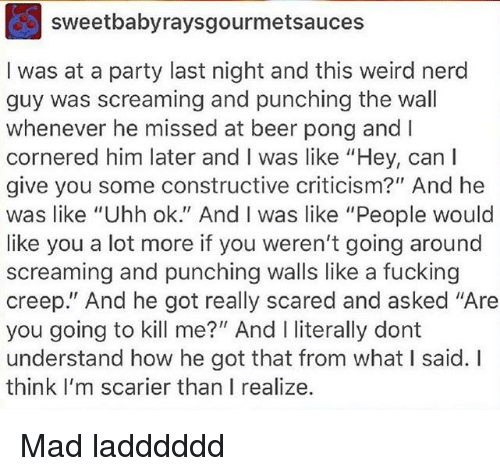 """Beer, Fucking, and Nerd: sweetbabyraysgourmetsauces  I was at a party last night and this weird nerd  guy was screaming and punching the wall  whenever he missed at beer pong and I  cornered him later and I was like """"Hey, can l  give you some constructive criticism?"""" And he  was like """"Uhh ok."""" And I was like """"People would  like you a lot more if you weren't going around  screaming and punching walls like a fucking  creep."""" And he got really scared and asked """"Are  you going to kill me?"""" And I literally dont  understand how he got that from what I said. I  think I'm scarier than I realize."""