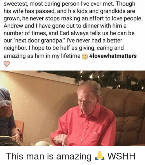 """Memes, 🤖, and Gone: sweetest, most caring person l've ever met. Though  his wife has passed, and his kids and grandkids are  grown, he never stops making an effort to love people.  Andrew and I have gone out to dinner with him a  number of times, and Earl always tells us he can be  our """"next door grandpa."""" I've never had a better  neighbor. hope to be half as giving, caring and  amazing as him in my lifetime  This man is amazing 🙏 WSHH"""