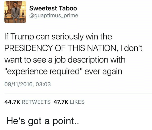 "Dank, Jobs, and Presidents: Sweetest Taboo  @guaptimus prime  If Trump can seriously win the  PRESIDENCY OF THIS NATION, I don't  want to see a job description with  ""experience required"" ever again  09/11/2016, 03:03  44.7K  RETWEETS  47.7K  LIKES He's got a point.."