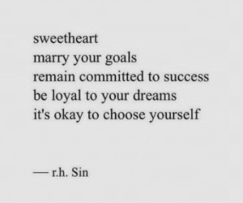 sweetheart: sweetheart  marry your goals  remain committed to success  be loyal to your dreams  it's okay to choose yourself  r.h. Sin  -
