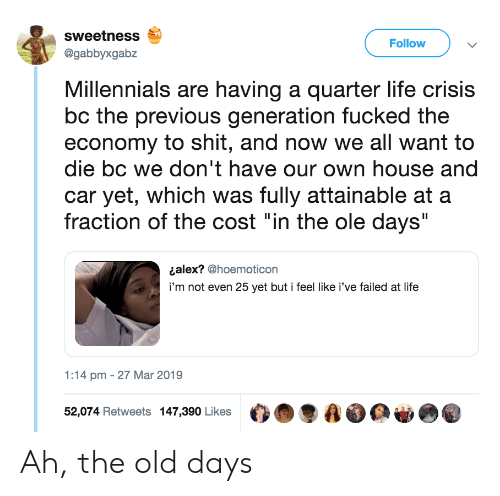 """sweetness: sweetness  @gabbyxgabz  Follow  Millennials are having a quarter life crisis  bc the previous generation fucked the  economy to shit, and now we all want to  die bc we don't have our own house and  car yet, which was fully attainable at a  fraction of the cost """"in the ole days""""  ¿alex? @hoemoticon  i'm not even 25 yet but i feel like i've failed at life  1:14 pm - 27 Mar 2019  52,074 Retweets 147,390 Likes O.  AO Ah, the old days"""