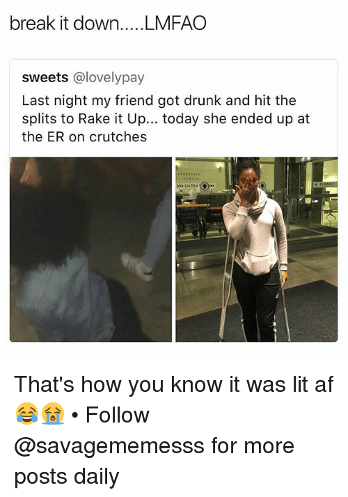 Af, Drunk, and Lit: sweets @lovelypay  Last night my friend got drunk and hit the  splits to Rake it Up... today she ended up at  the ER on crutches  ENTRA That's how you know it was lit af 😂😭 • Follow @savagememesss for more posts daily