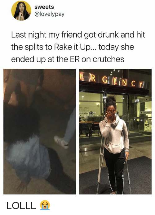 "Drunk, Today, and Relatable: sweets  @lovelypay  Last night my friend got drunk and hit  the splits to Rake it Up.. .today she  ended up at the ER on crutches  ENTRA""(  呵- LOLLL 😭"
