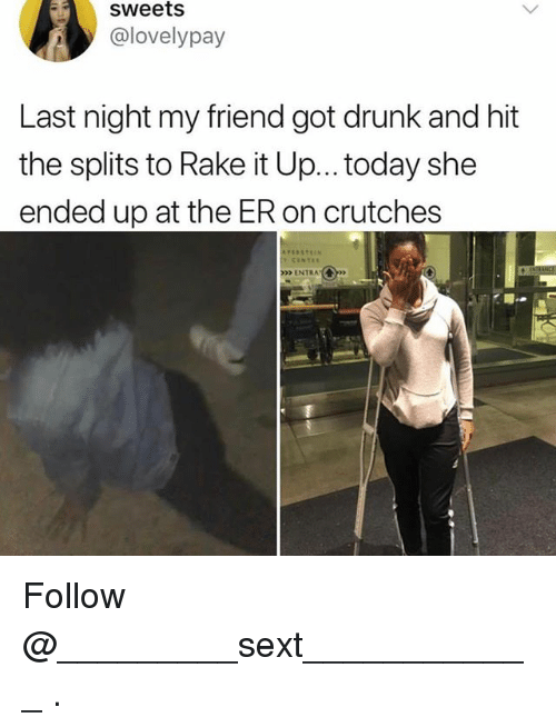 Drunk, Today, and Got: sweets  @lovelypay  Last night my friend got drunk and hit  the splits to Rake it Up... today she  ended up at the ER on crutches  >>> ENTRA.( Follow @_________sext____________ .