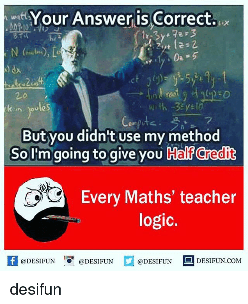 Logic, Memes, and Teacher: swer is Correct..  2.0  kn joules  2  But you didn't use my method  SoI'm going to give you Half Credit  Every Maths' teacher  logic.  困@DESIFUN ' @DESIFUN口@DESIFUN-DESIFUN.COM desifun