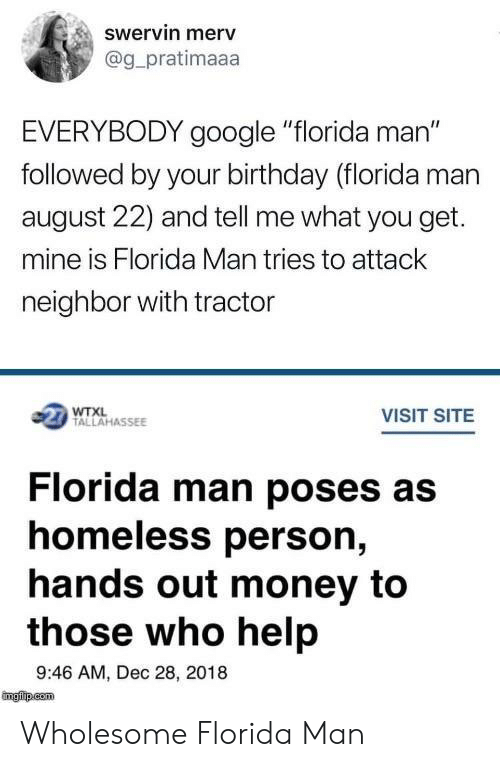 """poses: swervin merv  @g_pratimaaa  EVERYBODY google """"florida man""""  followed by your birthday (florida man  august 22) and tell me what you get.  mine is Florida Man tries to attack  neighbor with tractor  1 TALLAHASSEE  VISIT SITE  Florida man poses as  homeless person,  hands out money to  those who help  9:46 AM, Dec 28, 2018 Wholesome Florida Man"""