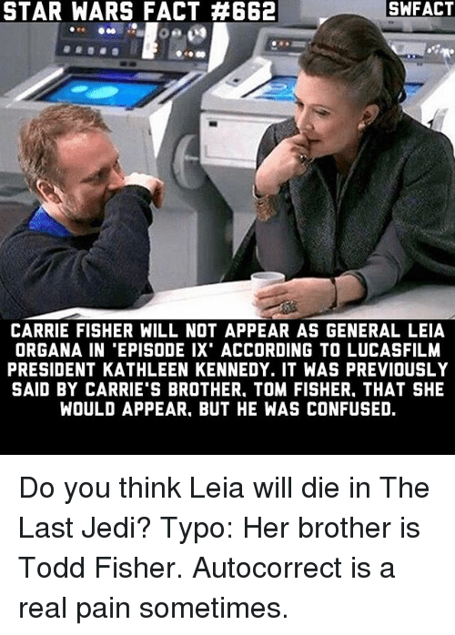 leia organa: SWFACT  STAR WARS FACT 4662  CARRIE FISHER WILL NOT APPEAR AS GENERAL LEIA  ORGANA IN 'EPISODE IX' ACCORDING TO LUCASFILM  PRESIDENT KATHLEEN KENNEDY. IT WAS PREVIOUSLY  SAID BY CARRIE'S BROTHER. TOM FISHER. THAT SHE  WOULD APPEAR. BUT HE WAS CONFUSED. Do you think Leia will die in The Last Jedi? Typo: Her brother is Todd Fisher. Autocorrect is a real pain sometimes.