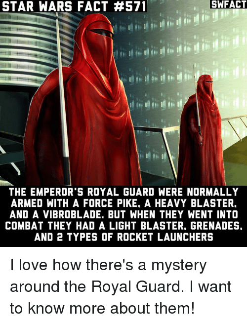 forceful: SWFACT  STAR WARS FACT #571  THE EMPEROR'S ROYAL GUARD WERE NORMALLY  ARMED WITH A FORCE PIKE. A HEAVY BLASTER.  AND A VIBROBLADE. BUT WHEN THEY WENT INTO  COMBAT THEY HAD A LIGHT BLASTER. GRENADES.  AND 2 TYPES OF ROCKET LAUNCHERS I love how there's a mystery around the Royal Guard. I want to know more about them!