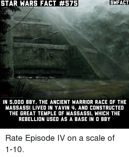 Memes, Warriors, and Ancient: SWFACT  STAR WARS FACT #575  IN 5.000 BBY. THE ANCIENT WARRIOR RACE OF THE  MASSASSI LIVED IN YAVIN 4. AND CONSTRUCTED  THE GREAT TEMPLE OF MASSASSI. WHICH THE  REBELLION USED AS A BASE IN O BBY Rate Episode IV on a scale of 1-10.