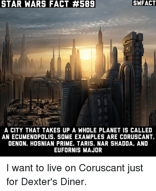 Memes, 🤖, and Major: SWFACT  STAR WARS FACT #589  A CITY THAT TAKES UP A WHOLE PLANET IS CALLED  AN ECUMENOPOLIS. SOME EXAMPLES ARE CORUSCANT.  DENON. HOSNIAN PRIME. TARIS. NAR SHADDA. AND  EUFORNIS MAJOR I want to live on Coruscant just for Dexter's Diner.