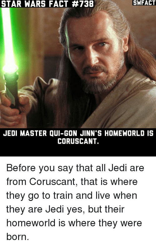 qui gon: SWFACT  STAR WARS FACT #738  JEDI MASTER QUI-GON JINN'S HOMEWORLD IS  CORUSCANT. Before you say that all Jedi are from Coruscant, that is where they go to train and live when they are Jedi yes, but their homeworld is where they were born.