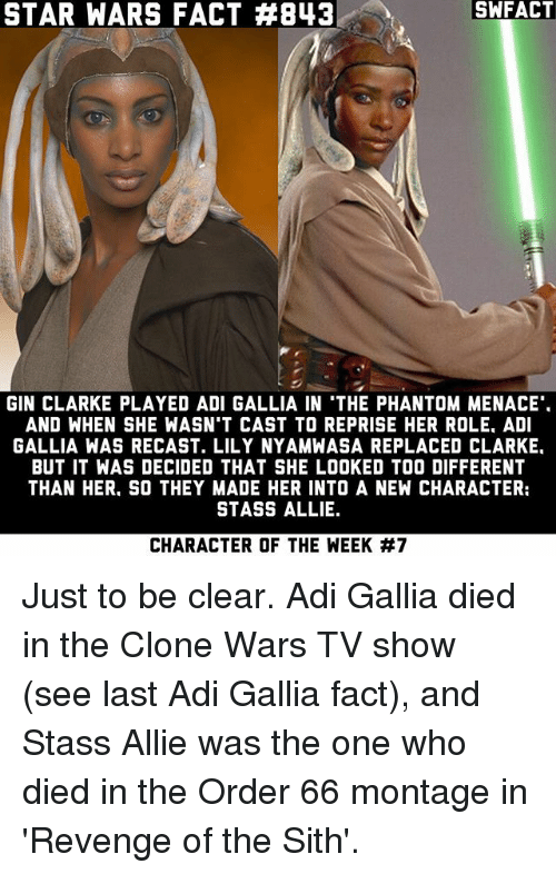 Memes, Revenge, and Sith: SWFACT  STAR WARS FACT #843  GIN CLARKE PLAYED ADI GALLIA IN THE PHANTOM MENACE  AND WHEN SHE WASN'T CAST TO REPRISE HER ROLE. ADI  GALLIA WAS RECAST. LILY NYAMWASA REPLACED CLARKE.  BUT IT WAS DECIDED THAT SHE LOOKED TOO DIFFERENT  THAN HER. SO THEY MADE HER INTO A NEW CHARACTER:  STASS ALLIE.  CHARACTER OF THE WEEK Just to be clear. Adi Gallia died in the Clone Wars TV show (see last Adi Gallia fact), and Stass Allie was the one who died in the Order 66 montage in 'Revenge of the Sith'.