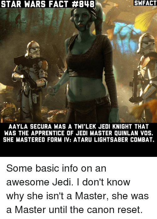 Twies: SWFACT  STAR WARS FACT #848  AAYLA SECURA WAS A TWI LEK JEDI KNIGHT THAT  WAS THE APPRENTICE OF JEDI MASTER QUINLAN VOS.  SHE MASTERED FORM IV: ATARU LIGHTSABER COMBAT. Some basic info on an awesome Jedi. I don't know why she isn't a Master, she was a Master until the canon reset.