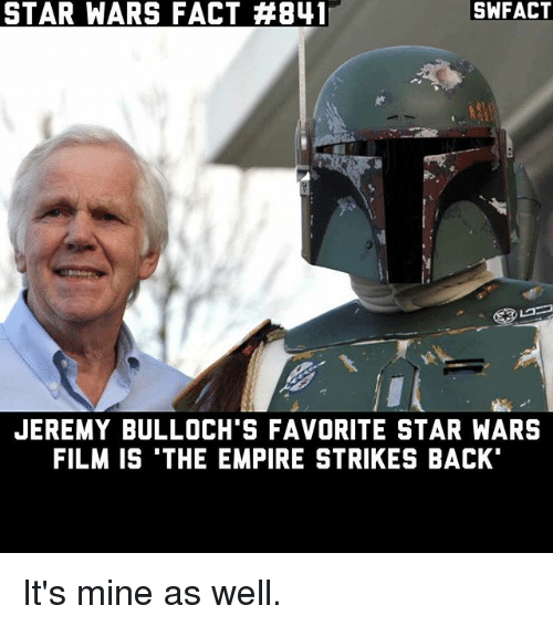 empire strikes back: SWFACT  STAR WARS FACT AB41  JEREMY BULLOCH'S FAVORITE STAR WARS  FILM IS THE EMPIRE STRIKES BACK It's mine as well.