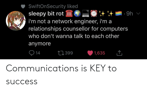 key to success: SwiftOnSecurity liked  sleepy bit rot H  i'm not a network engineer, i'm a  relationships counsellor for computers  ·9h v  who don't wanna talk to each other  anymore  ♡ 14  27 399  1,635 Communications is KEY to success