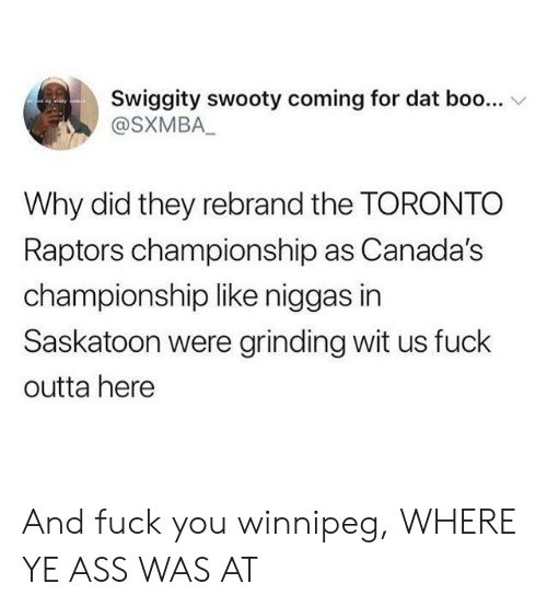 Toronto: Swiggity swooty coming for dat boo...  @SXMBA_  yay  Why did they rebrand the TORONTO  Raptors championship as Canada's  championship like niggas in  Saskatoon were grinding wit us fuck  outta here And fuck you winnipeg, WHERE YE ASS WAS AT
