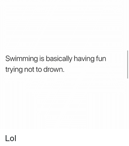Lol, Memes, and Swimming: Swimming is basically having fun  trying not to drown. Lol