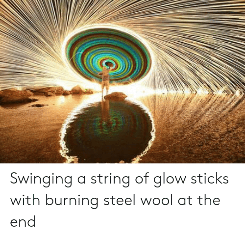 glow sticks: Swinging a string of glow sticks with burning steel wool at the end