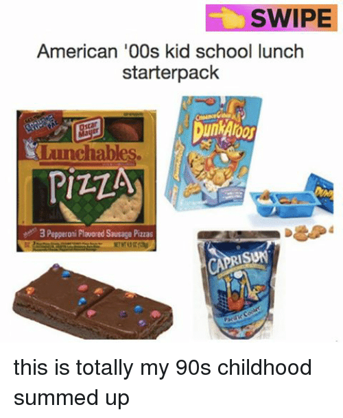 School Lunch: SWIPE  American '00s kid school lunch  starter pack  chab  PIZZA  3 Pepperoni Flavored Sausage Pizzas  CAPRI SUN this is totally my 90s childhood summed up