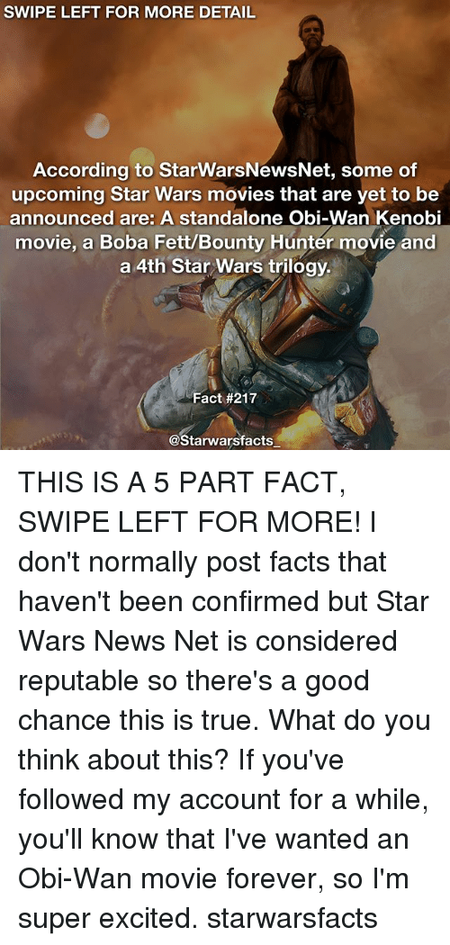 Facts, Memes, and Movies: SWIPE LEFT FOR MORE DETAIL  According to StarwarsNewsNet, some of  upcoming Star Wars movies that are yet to be  announced are: A standalone Obi-Wan Kenobi  movie, a Boba Fett/Bounty Hunter movie and  a 4th Star Wars trilogy.  Fact #217  @Starwarsfacts THIS IS A 5 PART FACT, SWIPE LEFT FOR MORE! I don't normally post facts that haven't been confirmed but Star Wars News Net is considered reputable so there's a good chance this is true. What do you think about this? If you've followed my account for a while, you'll know that I've wanted an Obi-Wan movie forever, so I'm super excited. starwarsfacts