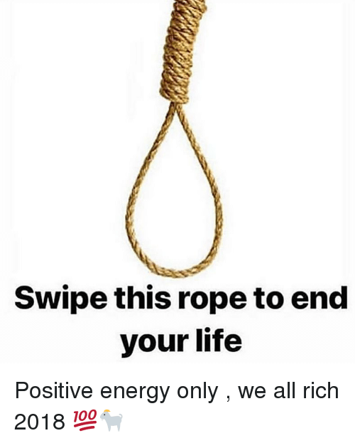 positive energy: Swipe this rope to end  your life Positive energy only , we all rich 2018 💯🐐