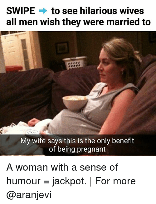 Memes, Pregnant, and Wife: SWIPE  to see hilarious wives  all men wish they were married to  My wife says this is the only benefit  of being pregnant A woman with a sense of humour = jackpot. | For more @aranjevi