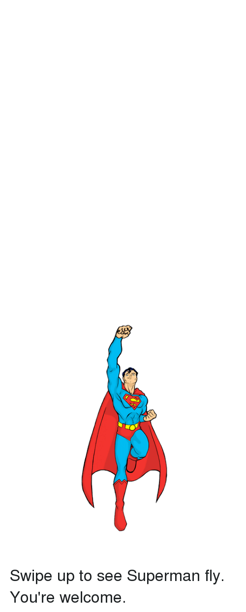 Youre Welcom: Swipe up to see Superman fly. You're welcome.