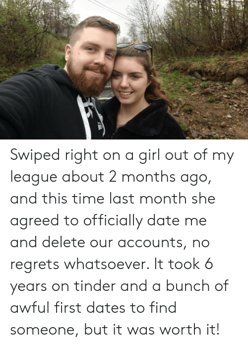 date me: Swiped right on a girl out of my league about 2 months ago, and this time last month she agreed to officially date me and delete our accounts, no regrets whatsoever. It took 6 years on tinder and a bunch of awful first dates to find someone, but it was worth it!