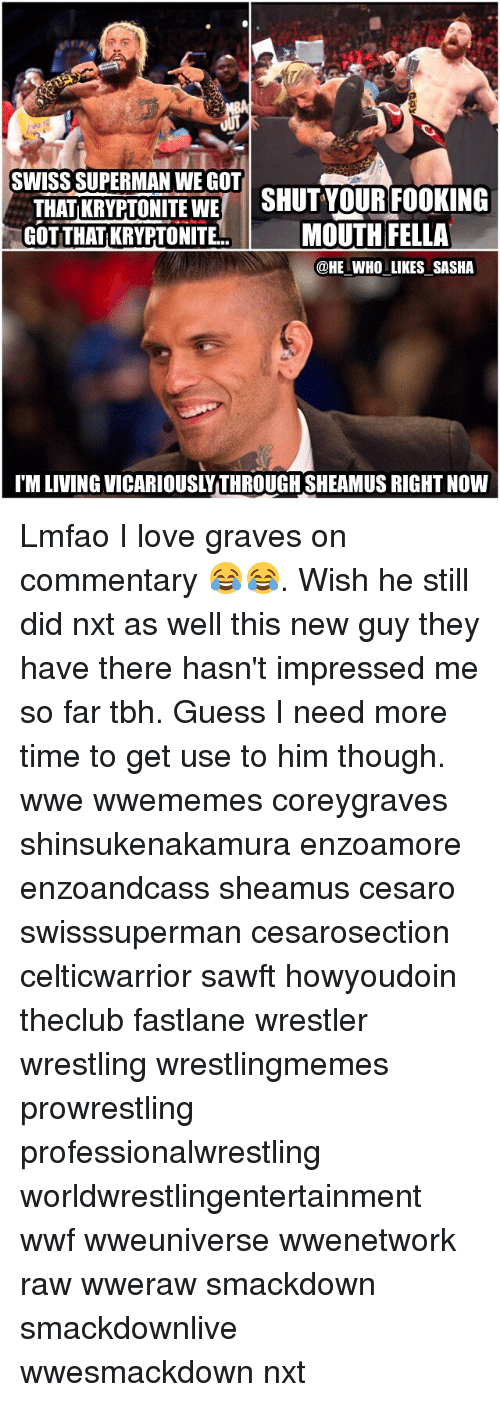 sheamus: SWISS SUPERMAN WE GOT  THATIKRYPTONITE WE  SHUT YOUR FOOKING  GOT THATKRYPTONITE  MOUTH FELLA  @HE WHO LIKES SASHA  IM LIVING VICARIOUSLYTHROUGHSHEAMUS RIGHTNow Lmfao I love graves on commentary 😂😂. Wish he still did nxt as well this new guy they have there hasn't impressed me so far tbh. Guess I need more time to get use to him though. wwe wwememes coreygraves shinsukenakamura enzoamore enzoandcass sheamus cesaro swisssuperman cesarosection celticwarrior sawft howyoudoin theclub fastlane wrestler wrestling wrestlingmemes prowrestling professionalwrestling worldwrestlingentertainment wwf wweuniverse wwenetwork raw wweraw smackdown smackdownlive wwesmackdown nxt
