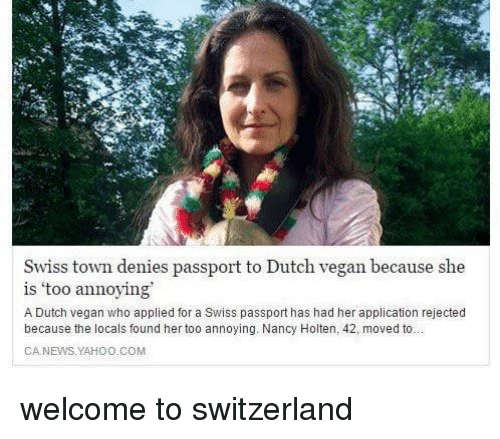 yahoo.com: Swiss town denies passport to Dutch vegan because she  is 'too annoying  A Dutch vegan who applied for a Swiss passport has had her application rejected  because the locals found her too annoying. Nancy Holten, 42, moved to  CA.NEWS.YAHOO.COM welcome to switzerland