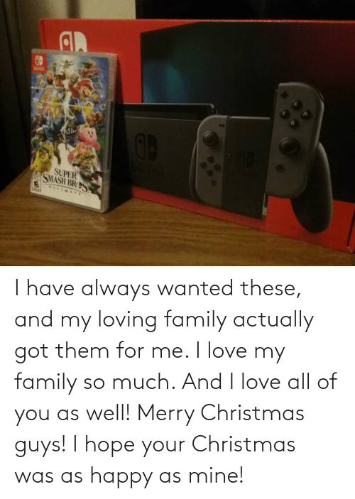 i love my family: SWITCH  SUPER  SMASH BRS  ATE I have always wanted these, and my loving family actually got them for me. I love my family so much. And I love all of you as well! Merry Christmas guys! I hope your Christmas was as happy as mine!