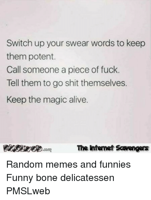 funnies: Switch up your swear words to keep  them potent.  Call someone a piece of fuck.  Tell them to go shit themselves.  Keep the magic alive.  PIswecomThe htemet Scavengers <p>Random memes and funnies  Funny bone delicatessen  PMSLweb </p>