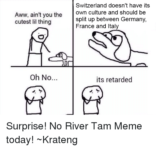 Superior Swiss: Switzerland doesn't have its  Aww, ain't you the  own culture and should be  split up between Germany,  cutest lil thing  France and Italy  Oh No  its retarded Surprise! No River Tam Meme today! ~Krateng