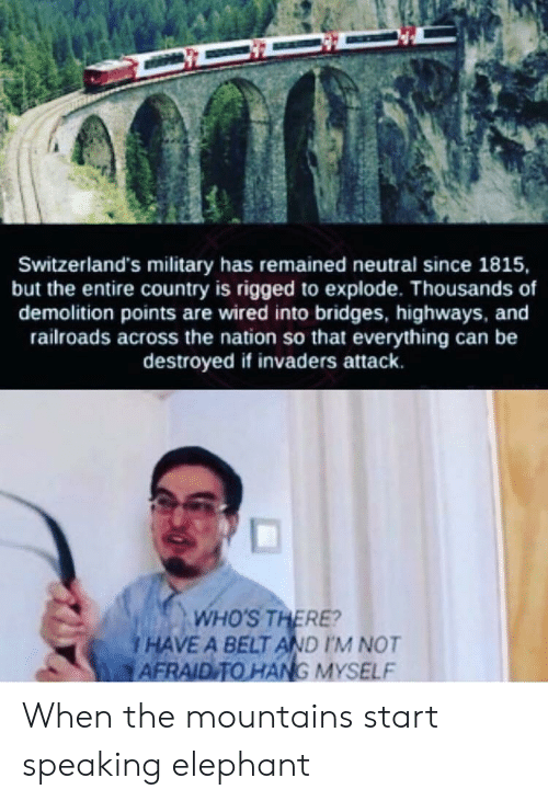 rigged: Switzerland's military has remained neutral since 1815,  but the entire country is rigged to explode. Thousands of  demolition points are wired into bridges, highways, and  railroads across the nation so that everything can be  destroyed if invaders attack.  WHO'S THERE?  I HAVE A BELT AND I'M NOT  AFRAID TO HANG MYSELF When the mountains start speaking elephant