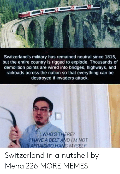 rigged: Switzerland's military has remained neutral since 1815,  but the entire country is rigged to explode. Thousands of  demolition points are wired into bridges, highways, and  railroads across the nation so that everything can be  destroyed if invaders attack.  and  ds across the nation so  WHO'S THERE?  i HAVE A BELT AND IM NOT  AFRAID TO HANG MYSELF Switzerland in a nutshell by Menal226 MORE MEMES