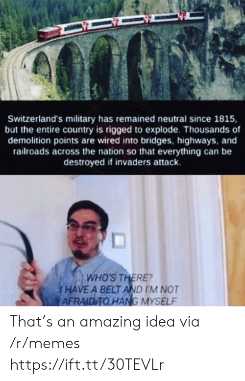 rigged: Switzerland's military has remained neutral since 1815,  but the entire country is rigged to explode. Thousands of  demolition points are wired into bridges, highways, and  railroads across the nation so that everything can be  destroyed if invaders attack.  WHO'S THERE?  HAVE A BELT AND I'M NOT  AFRAID TO HANG MYSELF That's an amazing idea via /r/memes https://ift.tt/30TEVLr