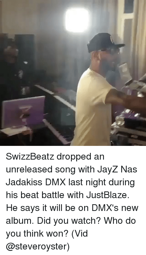 Dmx, Jadakiss, and Memes: SwizzBeatz dropped an unreleased song with JayZ Nas Jadakiss DMX last night during his beat battle with JustBlaze. He says it will be on DMX's new album. Did you watch? Who do you think won? (Vid @steveroyster)