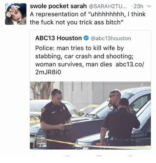 """Memes, 🤖, and Crash: swole pocket sarah  SARAH2TU  23h  v  A representation of """"uhhhhhhhh, l think  the fuck not you trick ass bitch""""  ABC13 Houston  @abc13 houston  Police: man tries to kill wife by  stabbing, car crash and shooting;  woman survives, man dies abc13.co/"""