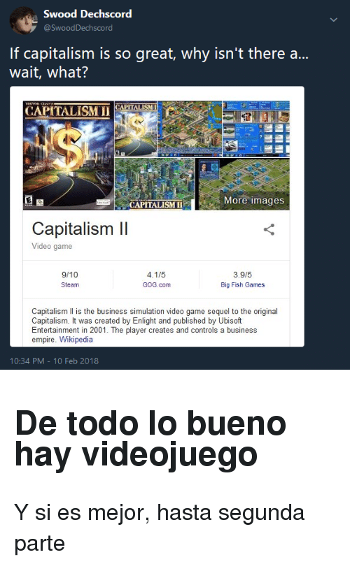 Big Fish: Swood Dechscord  If capitalism is so great, why isn't there a...  wait, what?  CAPİTALİSM 11(APİTALISM  More images  CAPITALISMII  Capitalism Il  Video game  9/10  Steam  3.9/5  Big Fish Games  GOG.com  Capitalism Il is the business simulation video game sequel to the original  Capitalism. It was created by Enlight and published by Ubisoft  Entertainment in 2001. The player creates and controls a business  empire. Wikipedia  10:34 PM-10 Feb 2018 <h2>De todo lo bueno hay videojuego</h2><p>Y si es mejor, hasta segunda parte</p>