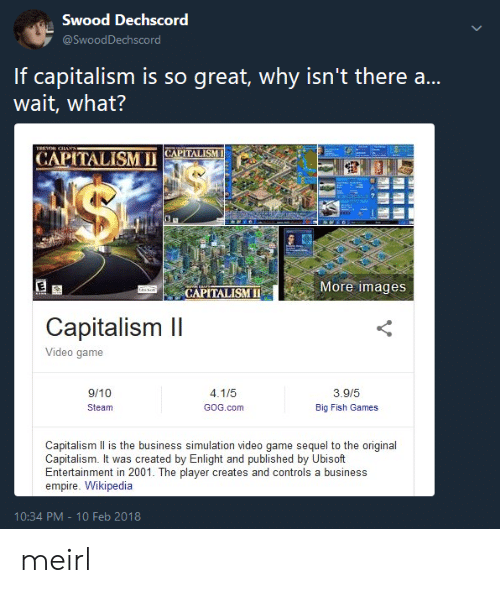 Big Fish: Swood Dechscord  If capitalism is so great, why isn't there a...  wait, what?  CAPİTALİSM 11(APİTALISM  More images  CAPITALISMII  Capitalism Il  Video game  9/10  Steam  3.9/5  Big Fish Games  GOG.com  Capitalism Il is the business simulation video game sequel to the original  Capitalism. It was created by Enlight and published by Ubisoft  Entertainment in 2001. The player creates and controls a business  empire. Wikipedia  10:34 PM-10 Feb 2018 meirl