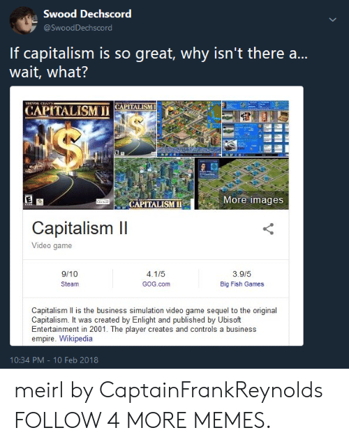 Big Fish: Swood Dechscord  @SwoodDechscord  If capitalism is so great, why isn't there ..  wait, what?  TREHOR CIAN  CAPITALISM  CAPITALISM I  $  More images  CAPITALISM  Capitalism II  Video game  3.9/5  9/10  4.1/5  GOG.com  Big Fish Games  Steam  Capitalism Il is the business simulation video game sequel to the original  Capitalism. It was created by Enlight and published by Ubisoft  Entertainment in 2001. The player creates and controls a business  empire. Wikipedia  10:34 PM - 10 Feb 2018 meirl by CaptainFrankReynolds FOLLOW 4 MORE MEMES.