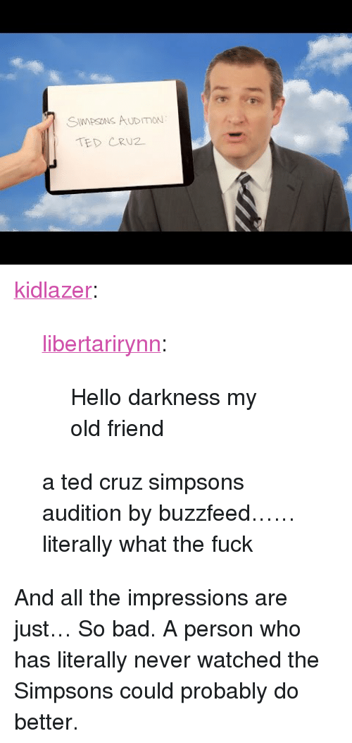 "Hello Darkness, My Old Friend: SWPSONS AuDImou  TED CRU2 <p><a href=""http://kidlazer.tumblr.com/post/171181221409/libertarirynn-hello-darkness-my-old-friend-a-ted"" class=""tumblr_blog"">kidlazer</a>:</p>  <blockquote><p><a href=""https://libertarirynn.tumblr.com/post/171181192594/hello-darkness-my-old-friend"" class=""tumblr_blog"">libertarirynn</a>:</p><blockquote><p>Hello darkness my old friend</p></blockquote> <p>a ted cruz simpsons audition by buzzfeed……literally what the fuck </p></blockquote>  <p>And all the impressions are just… So bad. A person who has literally never watched the Simpsons could probably do better.</p>"