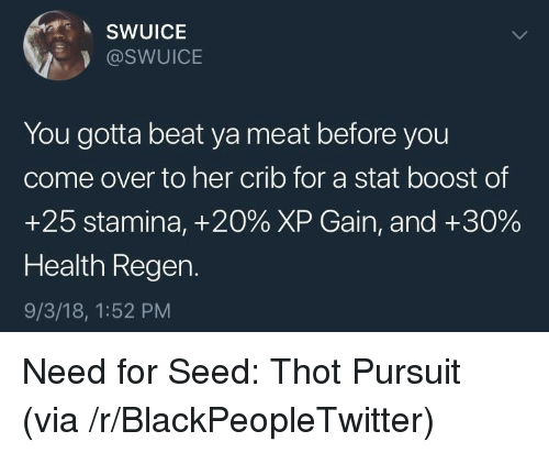 Blackpeopletwitter, Come Over, and Thot: SWUICE  @SWUICE  You gotta beat ya meat before you  come over to her crib for a stat boost of  +25 stamina, +20% XP Gain, and +30%  Health Regen.  9/3/18, 1:52 PM Need for Seed: Thot Pursuit (via /r/BlackPeopleTwitter)