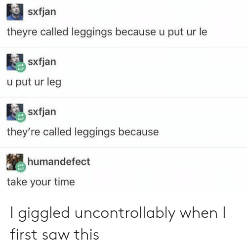 Leggings: sxfjan  theyre called leggings because u put ur le  sxfjan  u put ur leg  sxfjan  they're called leggings because  humandefect  take your time I giggled uncontrollably when I first saw this