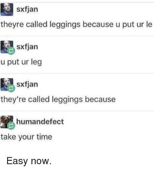Leggings, Time, and Easy: sxfjarn  theyre called leggings because u put ur le  sxfjan  u put ur leg  sxfjan  they're called leggings because  humandefect  take your time Easy now.