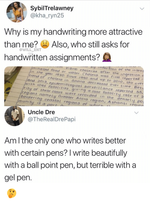 Food, Memes, and Time: SybilTrelawney  @kha_ryn25  Why is my handwriting more attractive  than me? Also, who still asks for  handwritten assignments?  @WILL ENT  ey nfectien of the intes t  nated food er water Chelera wos first reported t  bro cheterae affer the  ngestion  t rend  of cholera in Gnona decrrosed over time Bet  and 2013, epidemiological surveiltance reported 55,  with IOq5 fato { ' ties, giving a cose fatal' ty rate of ว  ty of these coses were recorded in the densely  regiens namely Greater Accro region, A shants  borderin  po  munity is a  g  coastal region s  Uncle Dre  @TheRealDrePapi  Am l the only one who writes better  with certain pens? I write beautifully  with a ball point pen, but terrible with a  gel pen 🤔